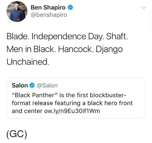 "Men in Black: Ben Shapiro  @benshapiro  Blade. Independence Day. Shaft.  Men in Black. Hancock. Django  Unchained  Salon@Salon  ""Black Panther"" is the first blockbuster-  format release featuring a black hero front  and center ow.ly/n9Eu30if1Wm (GC)"