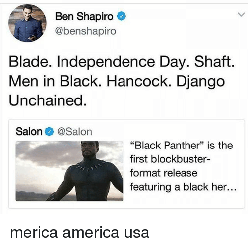 "Men in Black: Ben Shapiro  @benshapiro  Blade. Independence Day. Shaft  Men in Black. Hancock. Django  Unchained  Salon @Salon  ""Black Panther"" is the  first blockbuster-  format release  featuring a black her... merica america usa"