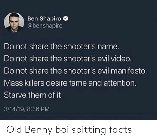 Facts, Shooters, and Old: Ben Shapiro  @benshapiro  Do not share the shooter's name.  Do not share the shooter's evil vided.  Do not share the shooter's evil manifesto.  Mass killers desire fame and attention.  Starve them of it.  3/14/19, 8:36 PM Old Benny boi spitting facts