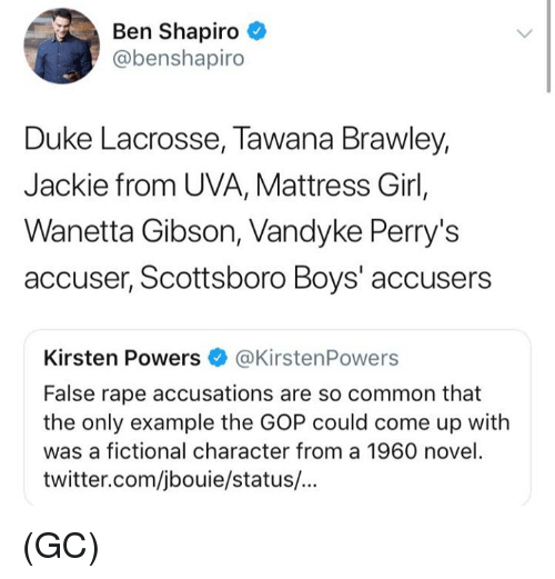 kirsten: Ben Shapiro  @benshapiro  Duke Lacrosse, Tawana Brawley,  Jackie from UVA, Mattress Girl,  Wanetta Gibson, Vandyke Perry's  accuser, Scottsboro Boys' accusers  Kirsten Powers @KirstenPowers  False rape accusations are so common that  the only example the GOP could come up with  was a fictional character from a 1960 novel.  twitter.com/jbouie/status/... (GC)