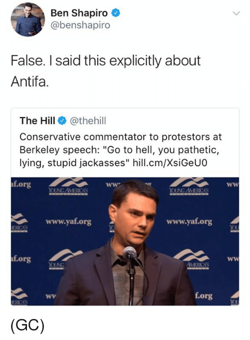 """Commentator: Ben Shapiro  @benshapiro  False. I said this explicitly about  Antifa.  The Hill @thehill  Conservative commentator to protestors at  Berkeley speech: """"Go to hell, you pathetic,  lying, stupid jackasses"""" hill.cm/XsiGeUO  f.org  OUNG AVMERICAS  www.yat.org  www.yaf.org  f.org  f.org (GC)"""