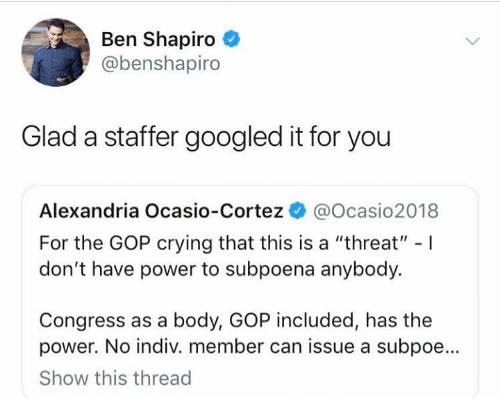 """Crying, Memes, and Power: Ben Shapiro  @benshapiro  Glad a staffer googled it for you  Alexandria Ocasio-Cortez @Ocasio2018  For the GOP crying that this is a """"threat"""" -I  don't have power to subpoena anybody.  Congress as a body, GOP included, has the  power. No indiv. member can issue a subpoe...  Show this thread"""