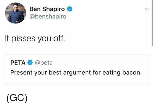 Memes, Peta, and Best: Ben Shapiro  @benshapiro  It pisses you off.  PETA @peta  Present your best argument for eating bacon. (GC)