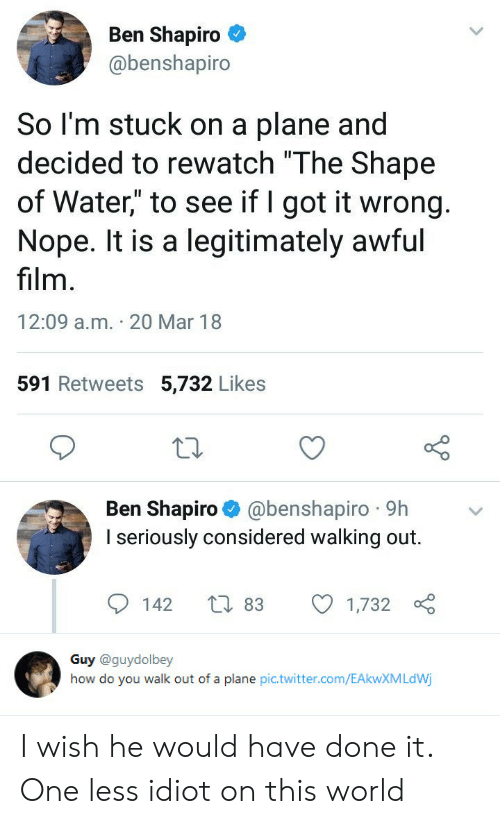 """Twitter, Water, and World: Ben Shapiro  @benshapiro  So l'm stuck on a plane and  decided to rewatch """"The Shape  of Water"""" to see if I got it wrong  Nope. It is a legitimately awful  film  12:09 a.m. 20 Mar 18  591 Retweets 5,732 Likes  Ben Shapiro @benshapiro 9h  I seriously considered walking out.  142 t 83 1,732   Guy @guydolbey  how do you walk out of a plane pic.twitter.com/EAkwXMLdWj I wish he would have done it. One less idiot on this world"""