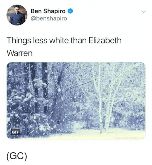 Elizabeth Warren: Ben Shapiro  @benshapiro  Things less white than Elizabeth  Warren (GC)