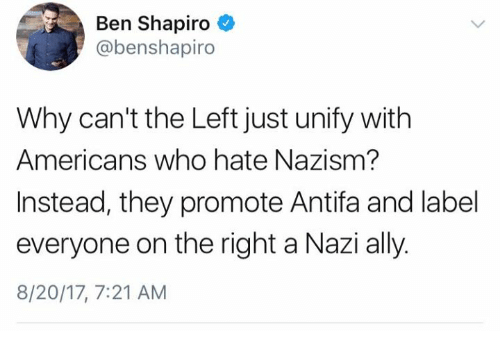 Nazy: Ben Shapiro  @benshapiro  Why can't the Left just unify with  Americans who hate Nazism?  Instead, they promote Antifa and label  everyone on the right a Nazi ally.  8/20/17, 7:21 AM