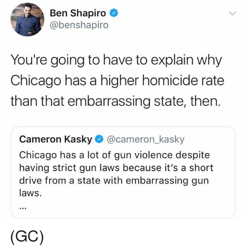 Chicago, Memes, and Drive: Ben Shapiro  @benshapiro  You're going to have to explain why  Chicago has a higher homicide rate  than that embarrassing state, then.  Cameron Kasky@cameron_kasky  Chicago has a lot of gun violence despite  having strict gun laws because it's a short  drive from a state with embarrassing gun  laws. (GC)