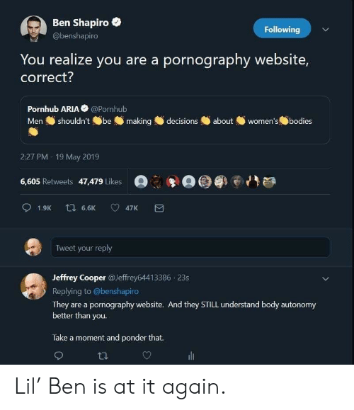 Pornhub, Decisions, and Pornography: Ben Shapiro  Following  @benshapiro  You realize you are a pornography website,  correct?  Pornhub ARIA @Pornhub  Men shouldn',@be making  women's.fbodies  decisions  about  2:27 PM - 19 May 2019  :牢-@剛e ハ  6,605 Retweets 47,479 Likes  Tweet your reply  Jeffrey Cooper @Jeffrey64413386 23s  Replying to @benshapiro  They are a pornography website. And they STILL understand body autonomy  etter than you.  Take a moment and ponder that. Lil' Ben is at it again.