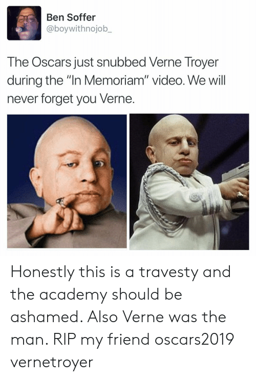 "the oscars: Ben Soffer  @boywithnojob_  The Oscars just snubbed Verne Troyer  during the ""In Memoriam"" video. We will  never forget you Verne. Honestly this is a travesty and the academy should be ashamed. Also Verne was the man. RIP my friend oscars2019 vernetroyer"