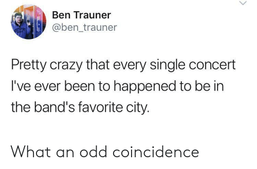 Crazy, Coincidence, and Single: Ben Trauner  @ben_trauner  Pretty crazy that every single concert  I've ever been to happened to be in  the band's favorite city. What an odd coincidence