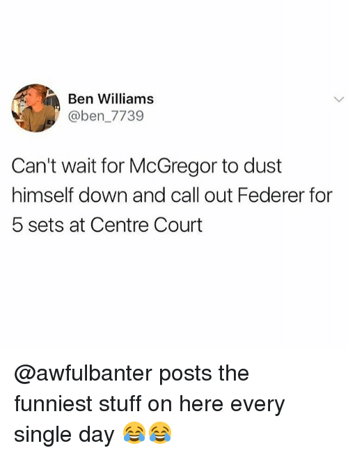 federer: Ben Williams  @ben_7739  Can't wait for McGregor to dust  himself down and call out Federer for  5 sets at Centre Court @awfulbanter posts the funniest stuff on here every single day 😂😂