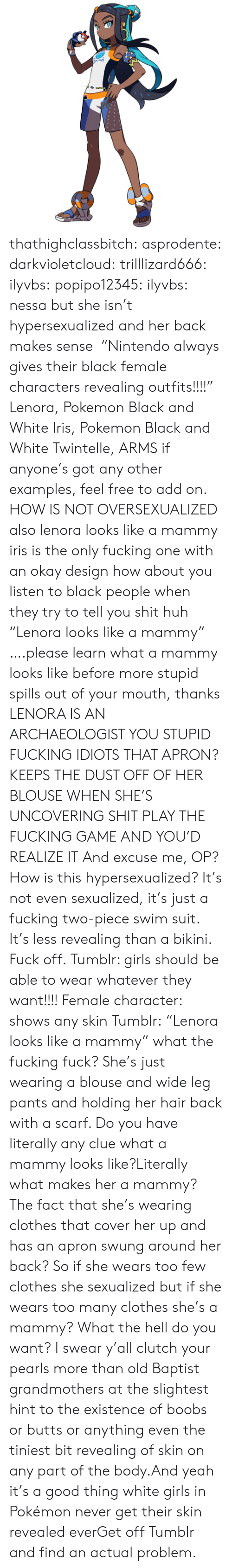 "butts: Bend thathighclassbitch: asprodente:   darkvioletcloud:  trilllizard666:  ilyvbs:  popipo12345:  ilyvbs: nessa but she isn't hypersexualized and her back makes sense  ""Nintendo always gives their black female characters revealing outfits!!!!"" Lenora, Pokemon Black and White Iris, Pokemon Black and White Twintelle, ARMS  if anyone's got any other examples, feel free to add on.  HOW IS NOT OVERSEXUALIZED  also lenora looks like a mammy iris is the only fucking one with an okay design how about you listen to black people when they try to tell you shit huh  ""Lenora looks like a mammy"" ….please learn what a mammy looks like before more stupid spills out of your mouth, thanks  LENORA IS AN ARCHAEOLOGIST YOU STUPID FUCKING IDIOTS THAT APRON? KEEPS THE DUST OFF OF HER BLOUSE WHEN SHE'S UNCOVERING SHIT PLAY THE FUCKING GAME AND YOU'D REALIZE IT  And excuse me, OP? How is this hypersexualized? It's not even sexualized, it's just a fucking two-piece swim suit. It's less revealing than a bikini. Fuck off.   Tumblr: girls should be able to wear whatever they want!!!! Female character: shows any skin Tumblr:   ""Lenora looks like a mammy"" what the fucking fuck? She's just wearing a blouse and wide leg pants and holding her hair back with a scarf. Do you have literally any clue what a mammy looks like?Literally what makes her a mammy? The fact that she's wearing clothes that cover her up and has an apron swung around her back? So if she wears too few clothes she sexualized but if she wears too many clothes she's a mammy? What the hell do you want? I swear y'all clutch your pearls more than old Baptist grandmothers at the slightest hint to the existence of boobs or butts or anything even the tiniest bit revealing of skin on any part of the body.And yeah it's a good thing white girls in Pokémon never get their skin revealed everGet off Tumblr and find an actual problem."