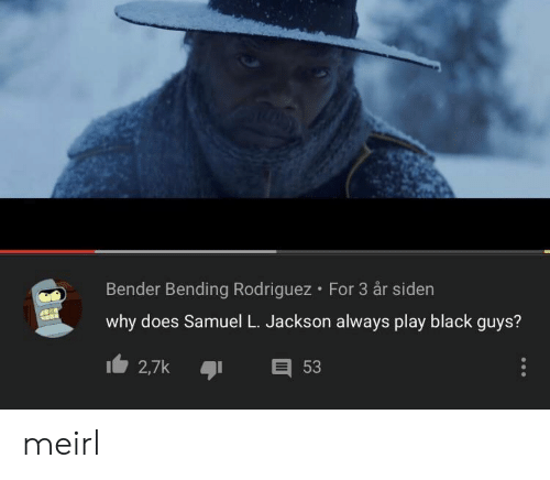 Samuel L. Jackson, Black, and MeIRL: Bender Bending Rodriguez For 3 år siden  why does Samuel L. Jackson always play black guys?  2,7k  53 meirl