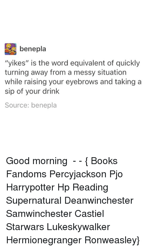 """Books, Memes, and Good Morning: bene pla  """"yikes"""" is the word equivalent of quickly  turning away from a messy situation  while raising your eyebrows and taking a  sip of your drink  Source: benepla Good morning ● - - { Books Fandoms Percyjackson Pjo Harrypotter Hp Reading Supernatural Deanwinchester Samwinchester Castiel Starwars Lukeskywalker Hermionegranger Ronweasley}"""