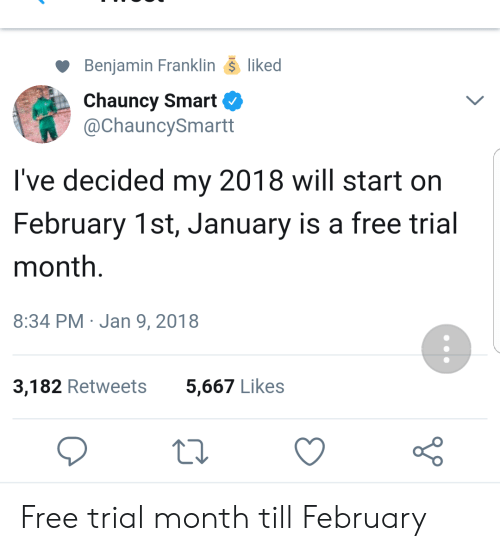 Benjamin Franklin: Benjamin Franklin- liked  Chauncy Smart  @ChauncySmartt  I've decided my 2018 will start on  February 1st, January is a free trial  month.  8:34 PM Jan 9, 2018  3,182 Retweets  5,667 Likes Free trial month till February