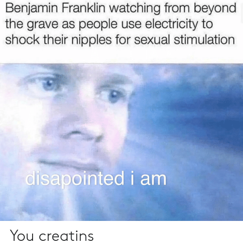 Benjamin Franklin, Electricity, and Shock: Benjamin Franklin watching from beyond  the grave as people use electricity to  shock their nipples for sexual stimulation  disapointed i am You creatins