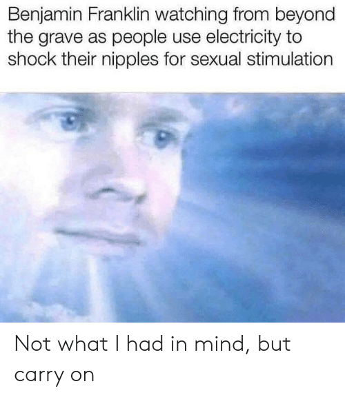 Benjamin Franklin, Mind, and Electricity: Benjamin Franklin watching from beyond  the grave as people use electricity to  shock their nipples for sexual stimulation Not what I had in mind, but carry on