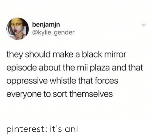 Pinterest, Black, and Mirror: benjamjn  @kylie_gender  they should make a black mirror  episode about the mii plaza and that  oppressive whistle that forces  everyone to sort themselves pinterest: it's ani