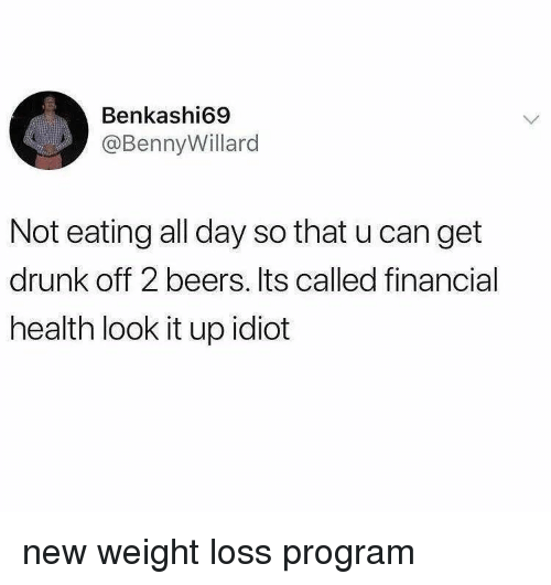 Drunk, Idiot, and Can: Benkashi69  @BennyWillard  Not eating all day so that u can get  drunk off 2 beers. Its called financial  health look it up idiot new weight loss program