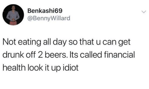 Drunk, Funny, and Tumblr: Benkashi69  @BennyWillard  Not eating all day so that u can get  drunk off 2 beers. Its called financial  health look it up idiot