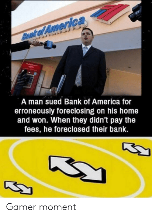 Sued: Bennk of America  A man sued Bank of America for  erroneously foreclosing on his home  and won. When they didn't pay the  fees, he foreclosed their bank. Gamer moment