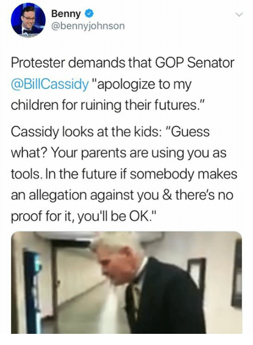 """Children, Future, and Memes: Benny  @bennyjohnson  Protester demands that GOP Senator  @BillCassidy """"apologize to my  children for ruining their futures.""""  Cassidy looks at the kids: """"Guess  what? Your parents are using you as  tools. In the future if somebody makes  an allegation against you & there's no  proof for it, you'll be OK."""""""