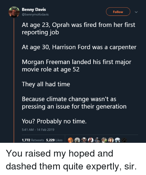 Oprah Winfrey: Benny Davis  Follow  @bennymofodavis  At age 23, Oprah was fired from her first  reporting job  At age 30, Harrison Ford was a carpenter  Morgan Freeman landed his first major  movie role at age 52  They all had time  Because climate change wasn't as  pressing an issue for their generation  You? Probably no time.  1,772 Retweets 5,229 Likes ®掱  5:41 AM-14 Feb 2019 You raised my hoped and dashed them quite expertly, sir.