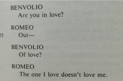 love me: BENVOLIO  Are you in love?  ROMEO  55  Out-  BENVOLIO  Of love?  ROMEO  The one I love doesn't love me.