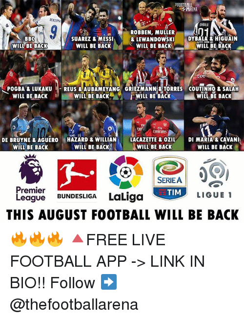 Football, Memes, and Premier League: BENZEMA  ROBBEN, MULLERI  Emi  SUAREZ & MESSI  WILL BE BACK  & LEWANDOWSK  WILL BE BACK  DYBALA & HIGUAIN  WILL BE BACK  BBC  WILL BE BACK  POGBA &LUKAUREUS &AUBAMEYANG GRIEZMANN&TORRES COUTINHO& SALAH  WILL BE BACK  b)  WILLBE BACK%。  /WILL BE BACK  WIIL BE BACK  Emirates  DE BRUYNE & AGUEROHAZARD & WILLAN  WILL BE BACKAl、  LACAZETTE & OZILDI MARIA & CAVANI  AWILL BE BACK  WILL BE BACK  !  WILL BE BACK  SERIEA  TIM  Premier  League BUNDESLIGA LaLiga  LIGUE  THIS AUGUST FOOTBALL WILL BE BACK 🔥🔥🔥 🔺FREE LIVE FOOTBALL APP -> LINK IN BIO!! Follow ➡️ @thefootballarena