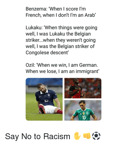 descent: Benzema: 'When I score I'm  French, when I don't I'm an Arab'  Lukaku: 'When things were going  well, I was Lukaku the Belgian  striker...when they weren't going  well, I was the Belgian striker of  Congolese descent  Ozil: 'When we win, I am German.  When we lose, I am an immigrant'  1D Say No to Racism ✋👊⚽️