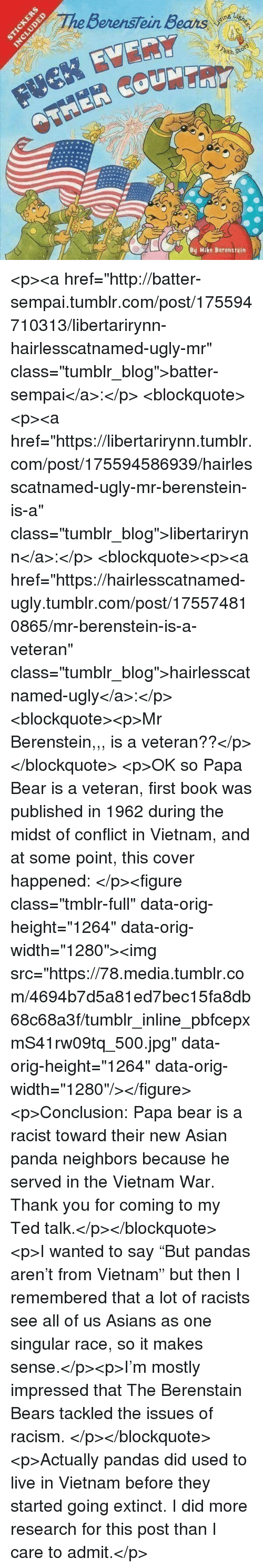 "Asian, Berenstain Bears, and Racism: BerensTein Bears  ith  By Mike Berenstein <p><a href=""http://batter-sempai.tumblr.com/post/175594710313/libertarirynn-hairlesscatnamed-ugly-mr"" class=""tumblr_blog"">batter-sempai</a>:</p>  <blockquote><p><a href=""https://libertarirynn.tumblr.com/post/175594586939/hairlesscatnamed-ugly-mr-berenstein-is-a"" class=""tumblr_blog"">libertarirynn</a>:</p>  <blockquote><p><a href=""https://hairlesscatnamed-ugly.tumblr.com/post/175574810865/mr-berenstein-is-a-veteran"" class=""tumblr_blog"">hairlesscatnamed-ugly</a>:</p>  <blockquote><p>Mr Berenstein,,, is a veteran??</p></blockquote>  <p>OK so Papa Bear is a veteran, first book was published in 1962 during the midst of conflict in Vietnam, and at some point, this cover happened: </p><figure class=""tmblr-full"" data-orig-height=""1264"" data-orig-width=""1280""><img src=""https://78.media.tumblr.com/4694b7d5a81ed7bec15fa8db68c68a3f/tumblr_inline_pbfcepxmS41rw09tq_500.jpg"" data-orig-height=""1264"" data-orig-width=""1280""/></figure><p>Conclusion: Papa bear is a racist toward their new Asian panda neighbors because he served in the Vietnam War. Thank you for coming to my Ted talk.</p></blockquote>  <p>I wanted to say ""But pandas aren't from Vietnam"" but then I remembered that a lot of racists see all of us Asians as one singular race, so it makes sense.</p><p>I'm mostly impressed that The Berenstain Bears tackled the issues of racism. </p></blockquote>  <p>Actually pandas did used to live in Vietnam before they started going extinct. I did more research for this post than I care to admit.</p>"