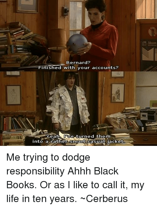 Black Book: Bernard?  Finished with your accounts?  Ve turned them  Yeah  into a rather  smart erasual jacket Me trying to dodge responsibility Ahhh Black Books. Or as I like to call it, my life in ten years. ~Cerberus