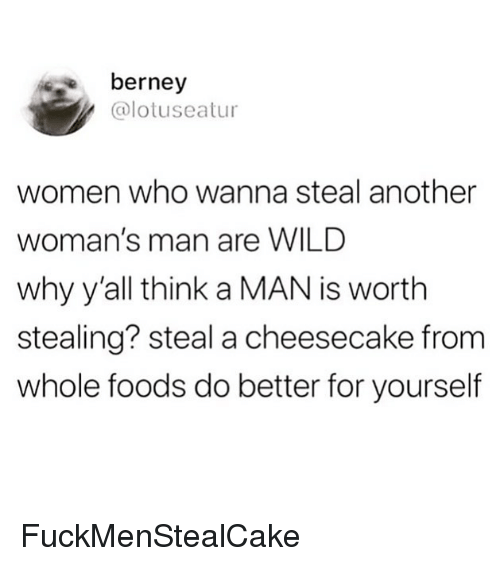 Funny, Whole Foods, and Wild: berney  @lotuseatur  women who wanna steal another  woman's man are WILD  why y'all think a MAN is worth  stealing? steal a cheesecake from  whole foods do better for yourself FuckMenStealCake