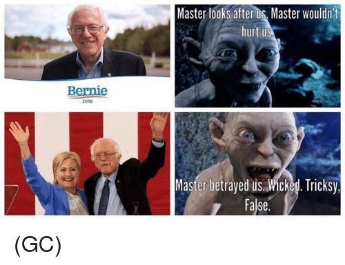 Tricksy: Bernie  2016  Master looks after Master wouldn't  hurt us  Master betrayed us. Wicked. Tricksy,  False (GC)