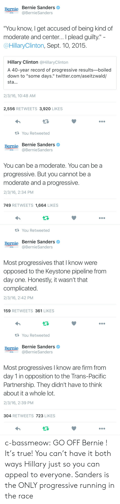 """Bernie Sanders, Hillary Clinton, and True: Bernie Bernie Sanders  2016BernieSanders  You know, I get accused of being kind of  moderate and center... I plead guilty.""""  @HillaryClinton, Sept. 10, 2015  Hillary Clinton @HillaryClintorn  A 40-year record of progressive results-boiled  down to """"some days."""" twitter.com/aseitzwald/  sta...  2/3/16, 10:48 AM  2,556 RETWEETS 3,920 LIKES   You Retweeted  Bernie Bernie Sanders  ー2016-一@BernieSanders  You can be a moderate. You can be a  progressive. But you cannot be a  moderate and a progressive.  2/3/16, 2:34 PM  749 RETWEETS 1,664 LIKES   You Retweeted  Bernie Bernie Sanders  ー2016--@BernieSanders  Most progressives that I know were  opposed to the Keystone pipeline from  day one. Honestly, it wasn't that  complicated  2/3/16, 2:42 PM  159 RETWEETS 361 LIKES   You Retweeted  Bernie Bernie Sanders  2016@BernieSanders  Most progressives I know are firm from  day 1 in opposition to the Trans-Pacific  Partnership. They didn't have to think  about it a whole lot.  2/3/16, 2:39 PM  304 RETWEETS 723 LIKES c-bassmeow:  GO OFF Bernie ! It's true! You can't have it both ways Hillary just so you can appeal to everyone. Sanders is the ONLY progressive running in the race"""