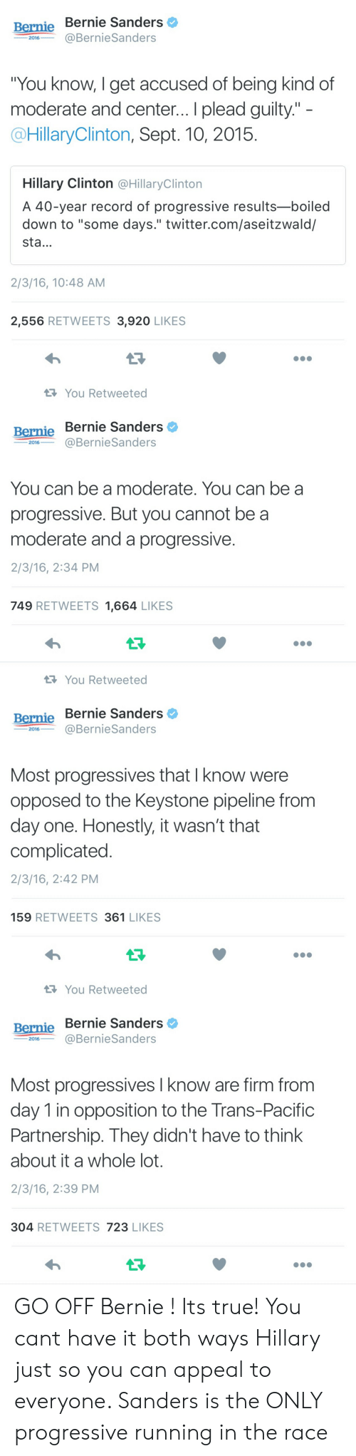 """Running In The: Bernie Bernie Sanders  2016BernieSanders  You know, I get accused of being kind of  moderate and center... I plead guilty.""""  @HillaryClinton, Sept. 10, 2015  Hillary Clinton @HillaryClintorn  A 40-year record of progressive results-boiled  down to """"some days."""" twitter.com/aseitzwald/  sta...  2/3/16, 10:48 AM  2,556 RETWEETS 3,920 LIKES   You Retweeted  Bernie Bernie Sanders  ー2016-一@BernieSanders  You can be a moderate. You can be a  progressive. But you cannot be a  moderate and a progressive.  2/3/16, 2:34 PM  749 RETWEETS 1,664 LIKES   You Retweeted  Bernie Bernie Sanders  ー2016--@BernieSanders  Most progressives that I know were  opposed to the Keystone pipeline from  day one. Honestly, it wasn't that  complicated  2/3/16, 2:42 PM  159 RETWEETS 361 LIKES   You Retweeted  Bernie Bernie Sanders  2016@BernieSanders  Most progressives I know are firm from  day 1 in opposition to the Trans-Pacific  Partnership. They didn't have to think  about it a whole lot.  2/3/16, 2:39 PM  304 RETWEETS 723 LIKES GO OFF Bernie ! Its true! You cant have it both ways Hillary just so you can appeal to everyone. Sanders is the ONLY progressive running in the race"""