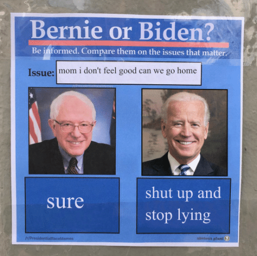 issues: Bernie or Biden?  Be informed. Compare them on the issues that matter  Issue: mom i don't feel good can we go home  shut up and  Sure  stop lying  IH/ProsidentialRaceMemes  obvious plant