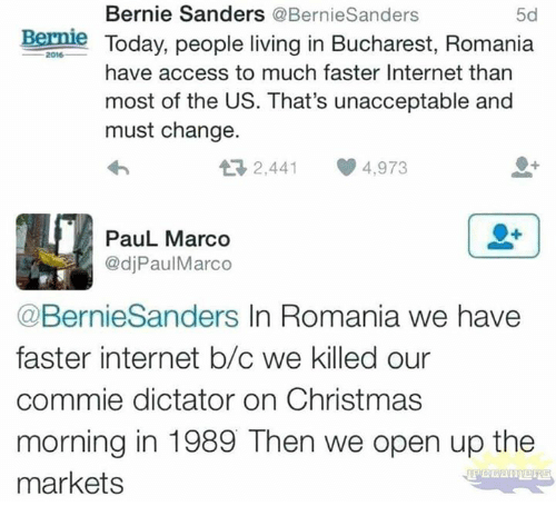 Bernie Sanders, Christmas, and Internet: Bernie Sanders @BernieSanders  5d  Bernle Today, people living in Bucharest, Romania  2016  have access to much faster Internet than  most of the US. That's unacceptable and  must change.  2,441 4,973  PauL Marco  @djPaulMarco  @BernieSanders In Romania we have  faster internet b/c we killed our  commie dictator on Christmas  morning in 1989 Then we open up the  markets