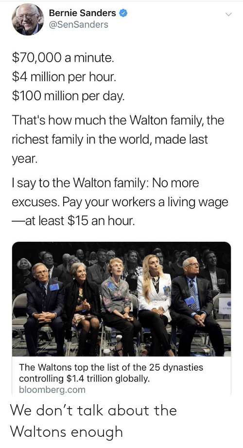 Bernie Sanders, Family, and World: Bernie Sanders  @SenSanders  $70,000 a minute.  $4 million per hour.  $100 million per day  That's how much the Walton family, the  richest family in the world, made last  year.  Isay to the Walton family: No more  excuses. Pay your workers a living wage  at least $15 an hour.  The Waltons top the list of the 25 dynasties  controlling $1.4 trillion globally.  bloomberg.com We don't talk about the Waltons enough