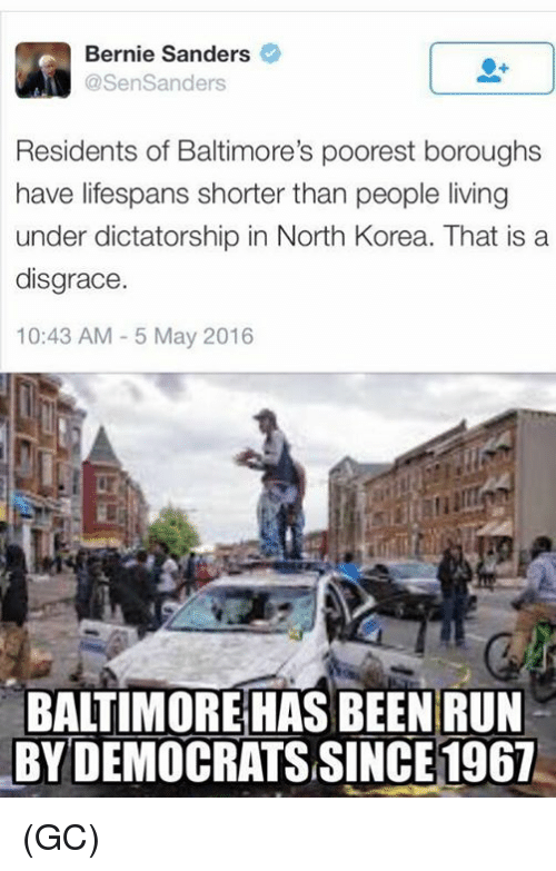 Bernie Sanders, Memes, and North Korea: Bernie Sanders  @SenSanders  Residents of Baltimore's poorest boroughs  have lifespans shorter than people living  under dictatorship in North Korea. That is a  disgrace  10:43 AM 5 May 2016  BALTIMORE HAS BEEN RUN  BAITIMORE HAS BEEN RUN  BY DEMOCRATS SINCE 1967 (GC)