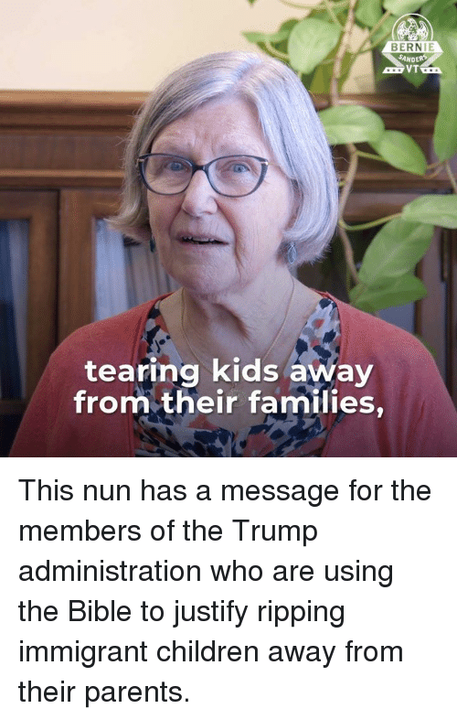 Bernie Sanders, Children, and Memes: BERNIE  SANDERS  VT  tearing kids away  from their families, This nun has a message for the members of the Trump administration who are using the Bible to justify ripping immigrant children away from their parents.