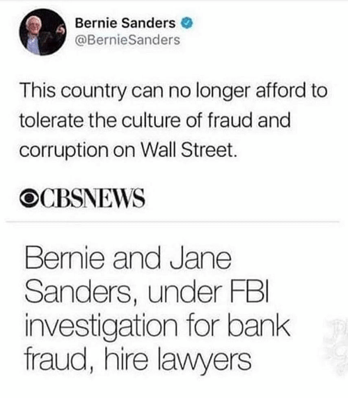 Memes, Bank, and Corruption: Bernie Sanderse  @BernieSanders  This country can no longer afford to  tolerate the culture of fraud and  corruption on Wall Street.  OCBSNEWS  Bernie and Jane  Sanders, under FBl  investigation for bank  fraud, hire lawyers