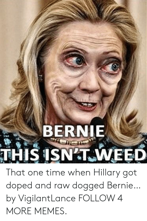 dogged: BERNIE  THIS ISN T WEED That one time when Hillary got doped and raw dogged Bernie… by VigilantLance FOLLOW 4 MORE MEMES.
