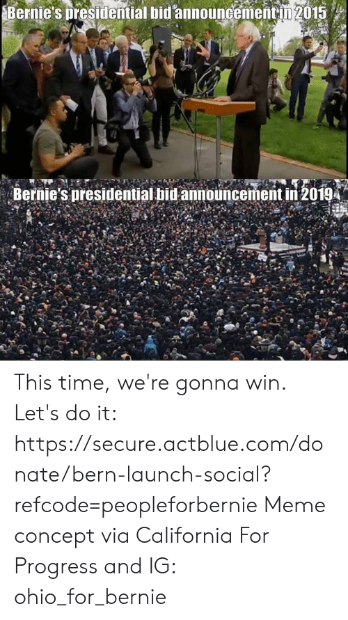 Meme, Memes, and California: Bernie's presidential bid announcementin 2015  Bernie's presidential bid announcement in 2019 This time, we're gonna win.  Let's do it: https://secure.actblue.com/donate/bern-launch-social?refcode=peopleforbernie  Meme concept via California For Progress and  IG: ohio_for_bernie