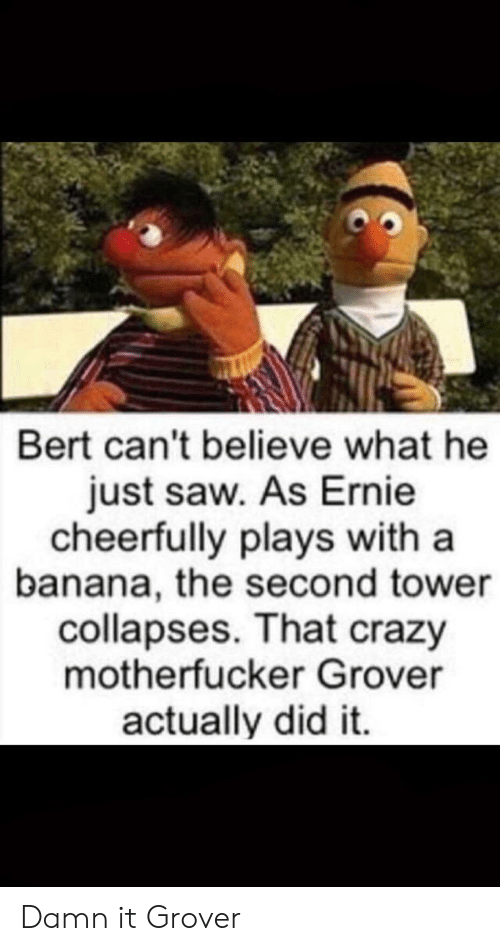 Banana: Bert can't believe what he  just saw. As Ernie  cheerfully plays with a  banana, the second tower  collapses. That crazy  motherfucker Grover  actually did it. Damn it Grover