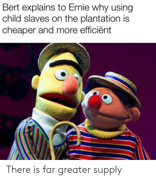 Bert Explains To Ernie Why Using Child Slaves On The