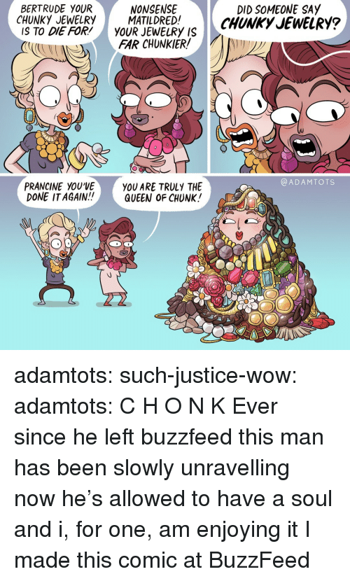 Target, Tumblr, and Wow: BERTRUDE YOUR  NONSENSE  DID SOMEONE SAY  CHUNKYEWELRY ATIDREDCHUNKy JEWELRY?  IS TO DIE FOR'YOUR JEWELRY IS  FAR CHUNKIER  @ADAMTOTS  PRANCINE YOU'VE  DONE ITAGAIN!!  YOU ARE TRULY THE  QUEEN OF CHUNK! adamtots:  such-justice-wow:  adamtots: C H O N K  Ever since he left buzzfeed this man has been slowly unravelling now he's allowed to have a soul and i, for one, am enjoying it   I made this comic at BuzzFeed