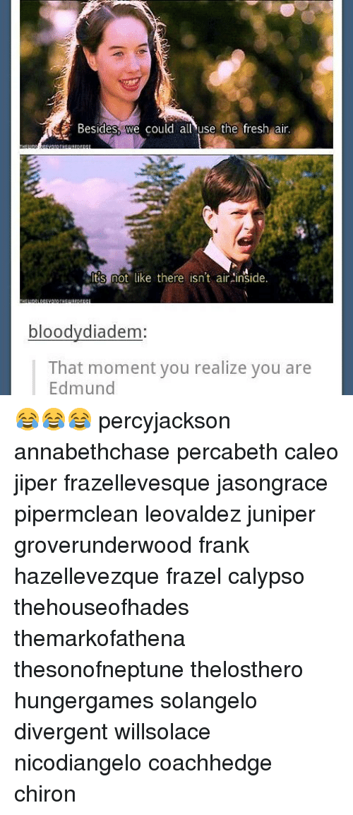 Divergent: Besides we could all use the fresh air  Its not like there isn't air inside.  bloodydiadem  That moment you realize you are  Edmund 😂😂😂 percyjackson annabethchase percabeth caleo jiper frazellevesque jasongrace pipermclean leovaldez juniper groverunderwood frank hazellevezque frazel calypso thehouseofhades themarkofathena thesonofneptune thelosthero hungergames solangelo divergent willsolace nicodiangelo coachhedge chiron