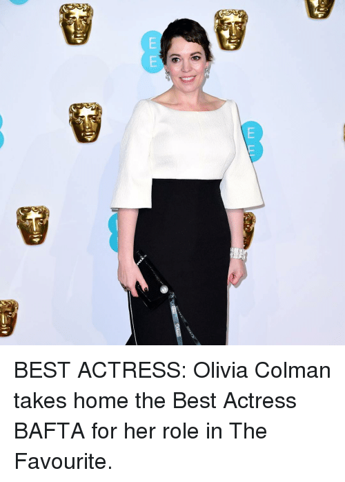 Memes, Best, and Home: BEST ACTRESS: Olivia Colman takes home the Best Actress BAFTA for her role in The Favourite.