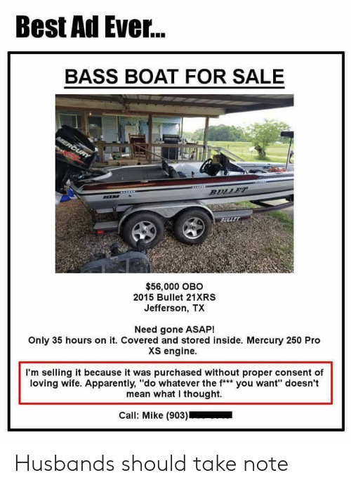 "Apparently, Best, and Mean: Best Ad Ever...  BASS BOAT FOR SALE  $56,000 OBO  2015 Bullet 21XRS  Jefferson, TX  Need gone ASAP!  Only 35 hours on it. Covered and stored inside. Mercury 250 Pro  XS engine.  I'm selling it because it was purchased without proper consent of  loving wife. Apparently, ""do whatever the f* you want"" doesn't  mean what I thought.  Call: Mike (903) Husbands should take note"